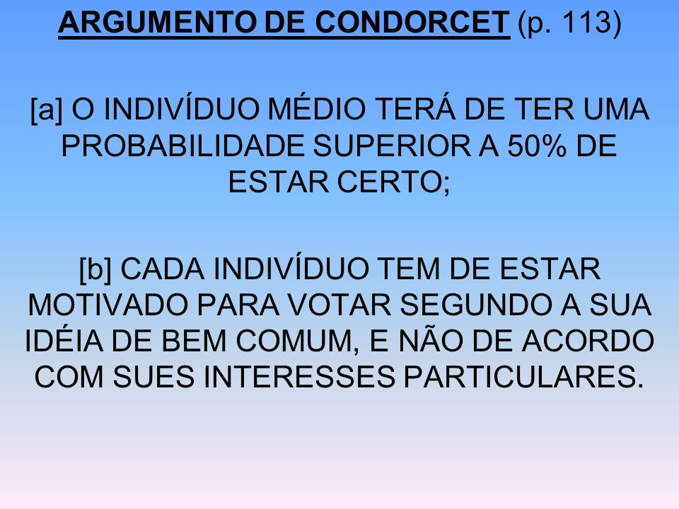 ARGUMENTO DE CONDORCET (p. 113) [a] O INDIVÍDUO MÉDIO TERÁ DE TER UMA PROBABILIDADE SUPERIOR A 50% DE ESTAR CERTO; [b] CADA INDIVÍDUO TEM DE ESTAR MOT