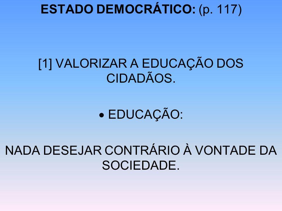 ESTADO DEMOCRÁTICO: (p. 117) [1] VALORIZAR A EDUCAÇÃO DOS CIDADÃOS. EDUCAÇÃO: NADA DESEJAR CONTRÁRIO À VONTADE DA SOCIEDADE.