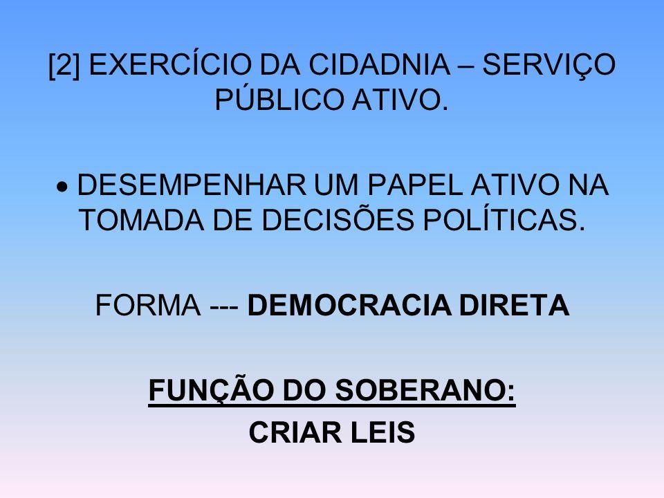 [2] EXERCÍCIO DA CIDADNIA – SERVIÇO PÚBLICO ATIVO. DESEMPENHAR UM PAPEL ATIVO NA TOMADA DE DECISÕES POLÍTICAS. FORMA --- DEMOCRACIA DIRETA FUNÇÃO DO S