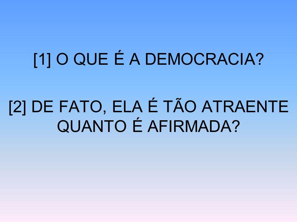[1] O QUE É A DEMOCRACIA? [2] DE FATO, ELA É TÃO ATRAENTE QUANTO É AFIRMADA?