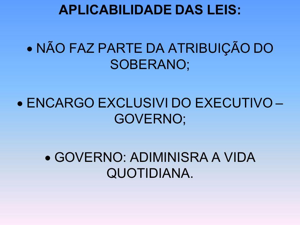 APLICABILIDADE DAS LEIS: NÃO FAZ PARTE DA ATRIBUIÇÃO DO SOBERANO; ENCARGO EXCLUSIVI DO EXECUTIVO – GOVERNO; GOVERNO: ADIMINISRA A VIDA QUOTIDIANA.
