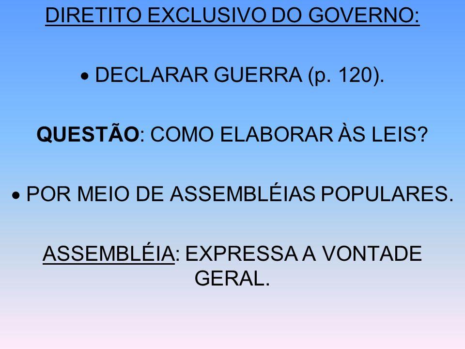 DIRETITO EXCLUSIVO DO GOVERNO: DECLARAR GUERRA (p. 120). QUESTÃO: COMO ELABORAR ÀS LEIS? POR MEIO DE ASSEMBLÉIAS POPULARES. ASSEMBLÉIA: EXPRESSA A VON