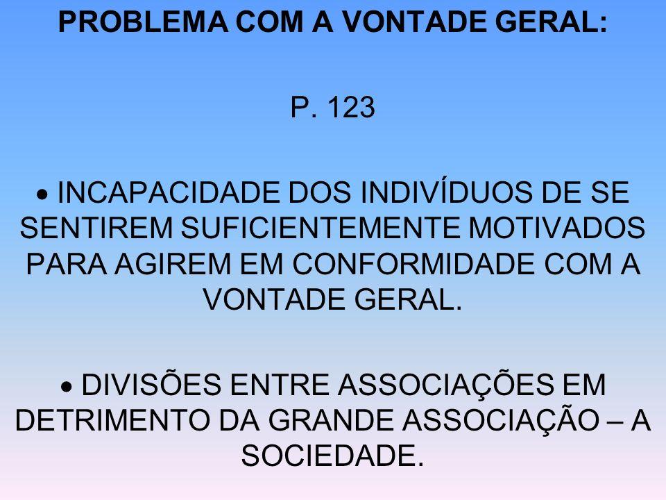 PROBLEMA COM A VONTADE GERAL: P. 123 INCAPACIDADE DOS INDIVÍDUOS DE SE SENTIREM SUFICIENTEMENTE MOTIVADOS PARA AGIREM EM CONFORMIDADE COM A VONTADE GE