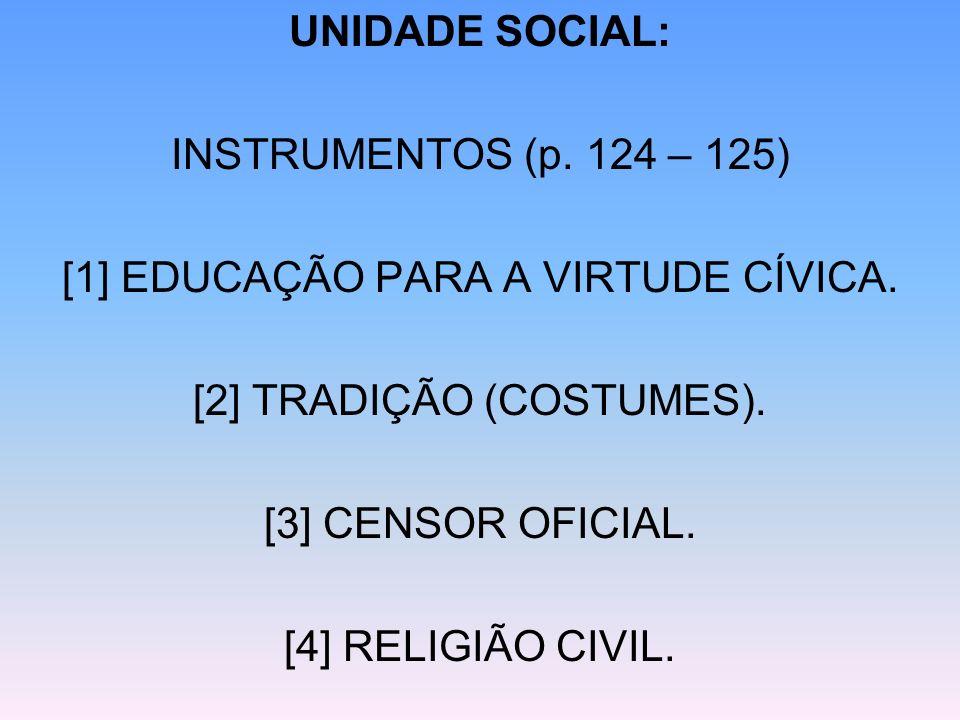 UNIDADE SOCIAL: INSTRUMENTOS (p. 124 – 125) [1] EDUCAÇÃO PARA A VIRTUDE CÍVICA. [2] TRADIÇÃO (COSTUMES). [3] CENSOR OFICIAL. [4] RELIGIÃO CIVIL.