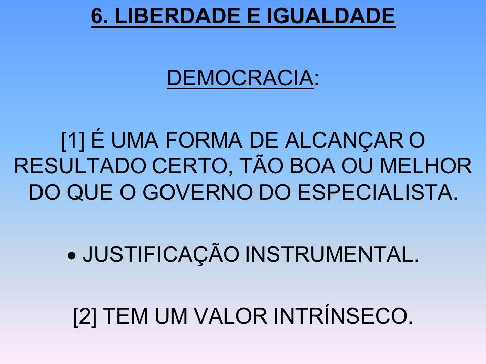 6. LIBERDADE E IGUALDADE DEMOCRACIA: [1] É UMA FORMA DE ALCANÇAR O RESULTADO CERTO, TÃO BOA OU MELHOR DO QUE O GOVERNO DO ESPECIALISTA. JUSTIFICAÇÃO I