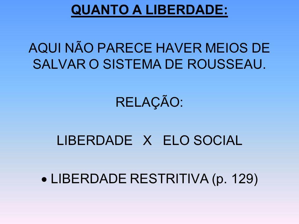 QUANTO A LIBERDADE: AQUI NÃO PARECE HAVER MEIOS DE SALVAR O SISTEMA DE ROUSSEAU. RELAÇÃO: LIBERDADE X ELO SOCIAL LIBERDADE RESTRITIVA (p. 129)