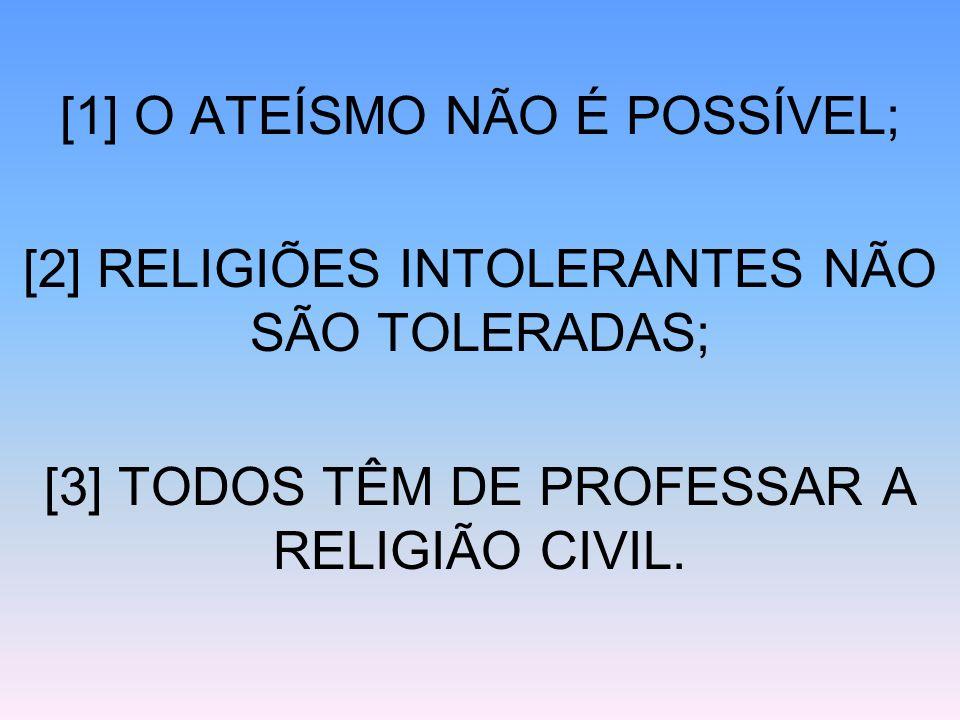 [1] O ATEÍSMO NÃO É POSSÍVEL; [2] RELIGIÕES INTOLERANTES NÃO SÃO TOLERADAS; [3] TODOS TÊM DE PROFESSAR A RELIGIÃO CIVIL.