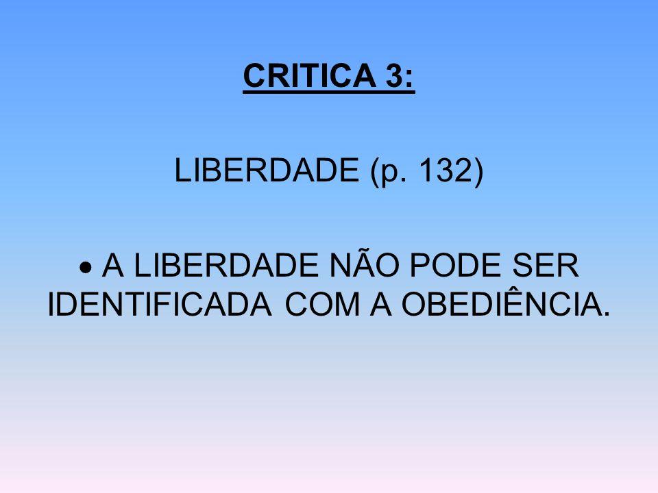 CRITICA 3: LIBERDADE (p. 132) A LIBERDADE NÃO PODE SER IDENTIFICADA COM A OBEDIÊNCIA.