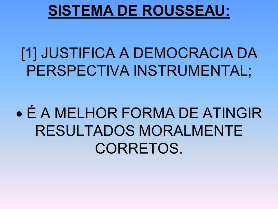 SISTEMA DE ROUSSEAU: [1] JUSTIFICA A DEMOCRACIA DA PERSPECTIVA INSTRUMENTAL; É A MELHOR FORMA DE ATINGIR RESULTADOS MORALMENTE CORRETOS.