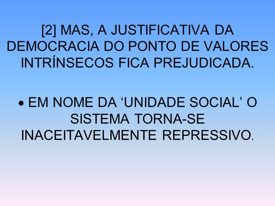 [2] MAS, A JUSTIFICATIVA DA DEMOCRACIA DO PONTO DE VALORES INTRÍNSECOS FICA PREJUDICADA. EM NOME DA UNIDADE SOCIAL O SISTEMA TORNA-SE INACEITAVELMENTE