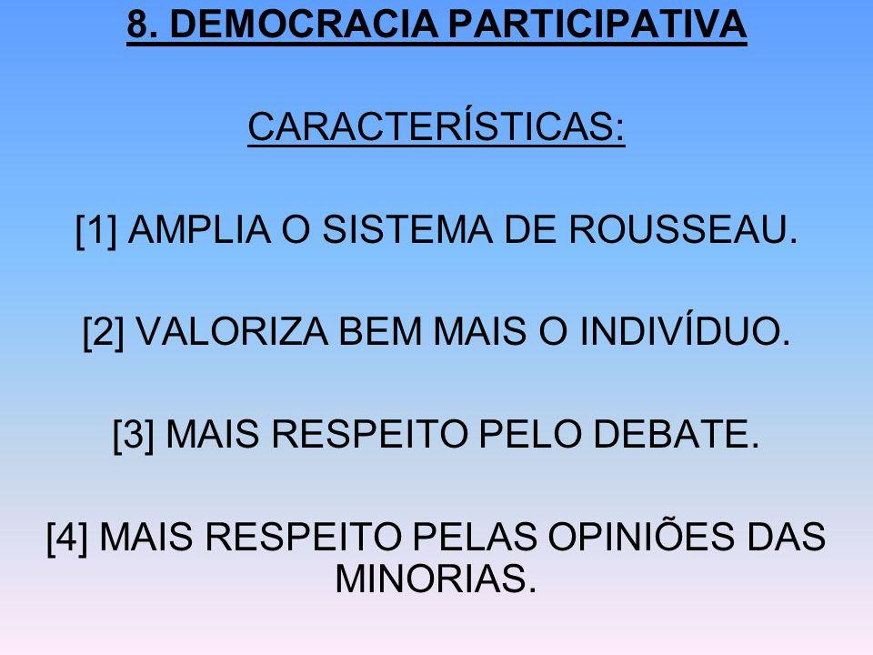 8. DEMOCRACIA PARTICIPATIVA CARACTERÍSTICAS: [1] AMPLIA O SISTEMA DE ROUSSEAU. [2] VALORIZA BEM MAIS O INDIVÍDUO. [3] MAIS RESPEITO PELO DEBATE. [4] M