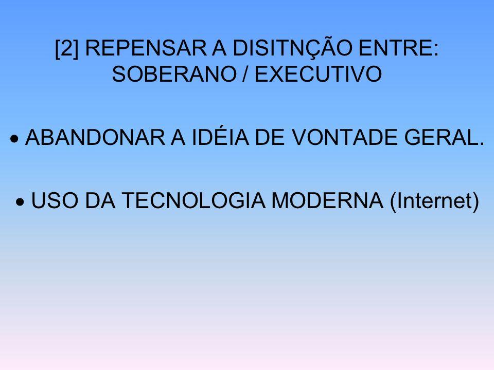 [2] REPENSAR A DISITNÇÃO ENTRE: SOBERANO / EXECUTIVO ABANDONAR A IDÉIA DE VONTADE GERAL. USO DA TECNOLOGIA MODERNA (Internet)