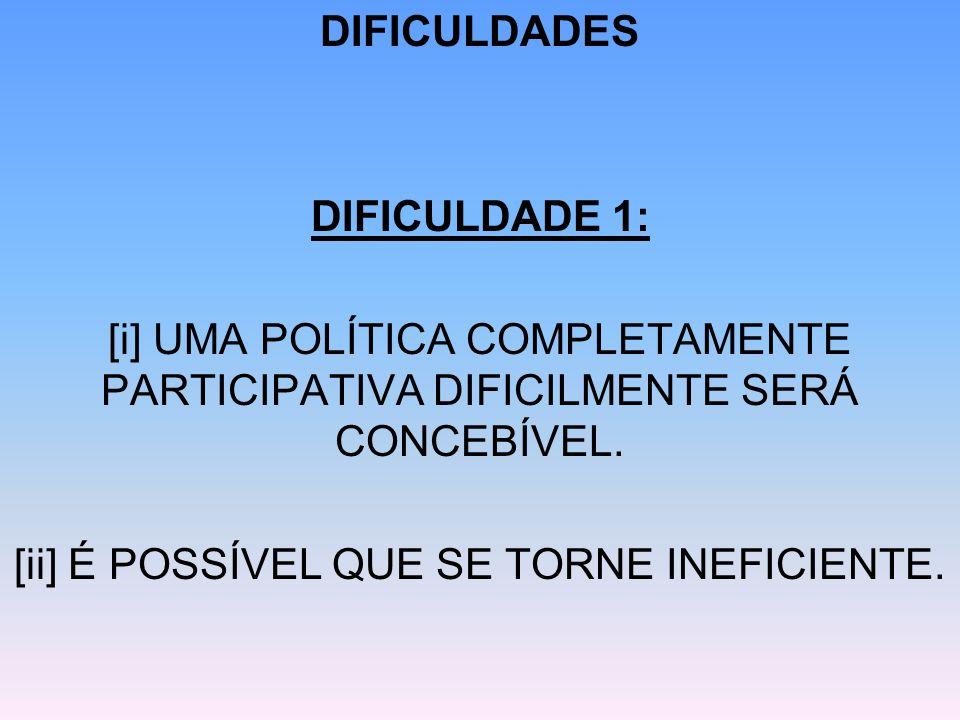 DIFICULDADES DIFICULDADE 1: [i] UMA POLÍTICA COMPLETAMENTE PARTICIPATIVA DIFICILMENTE SERÁ CONCEBÍVEL. [ii] É POSSÍVEL QUE SE TORNE INEFICIENTE.
