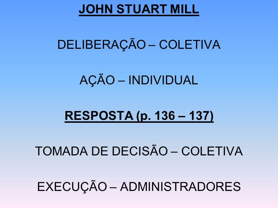 JOHN STUART MILL DELIBERAÇÃO – COLETIVA AÇÃO – INDIVIDUAL RESPOSTA (p. 136 – 137) TOMADA DE DECISÃO – COLETIVA EXECUÇÃO – ADMINISTRADORES