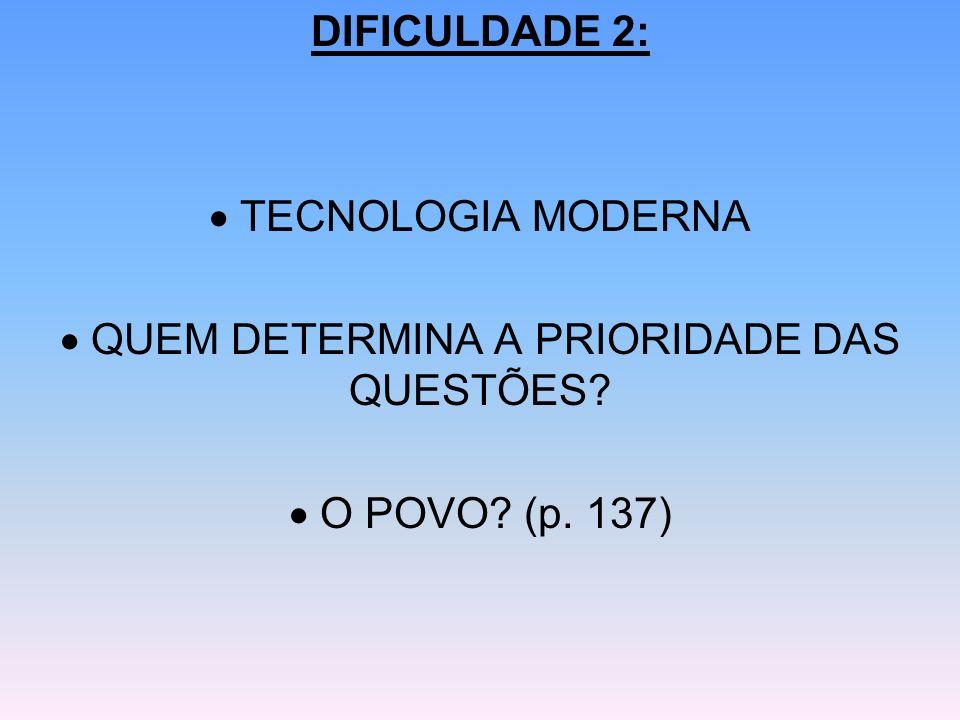 DIFICULDADE 2: TECNOLOGIA MODERNA QUEM DETERMINA A PRIORIDADE DAS QUESTÕES? O POVO? (p. 137)