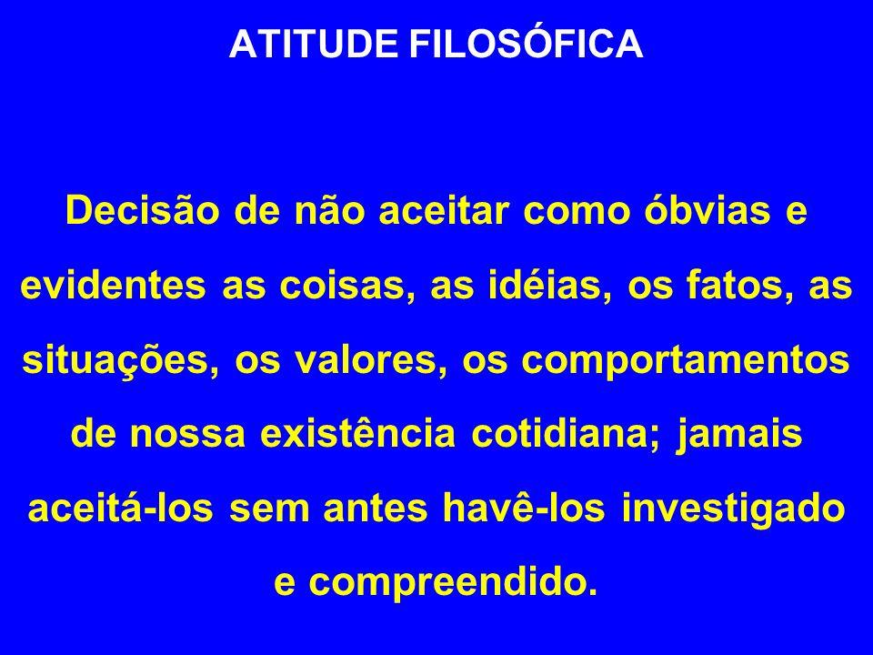 ATITUDE FILOSÓFICA Decisão de não aceitar como óbvias e evidentes as coisas, as idéias, os fatos, as situações, os valores, os comportamentos de nossa