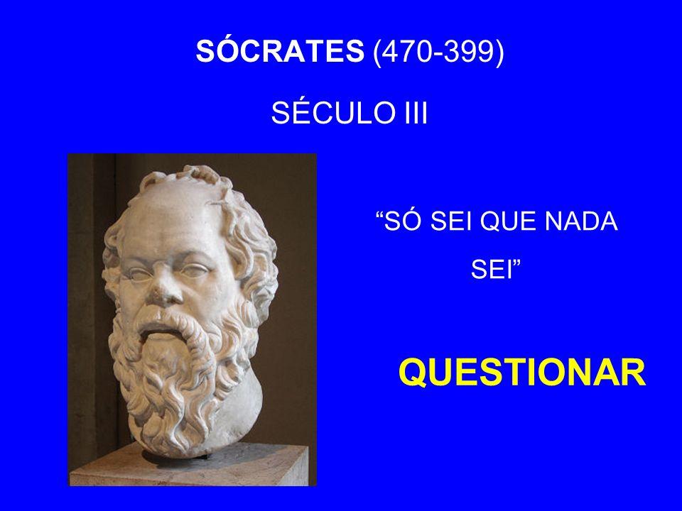 SÓCRATES (470-399) SÉCULO III QUESTIONAR SÓ SEI QUE NADA SEI