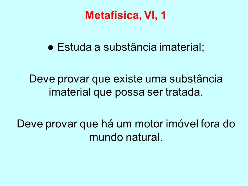 Metafísica, VI, 1 Estuda a substância imaterial; Deve provar que existe uma substância imaterial que possa ser tratada. Deve provar que há um motor im