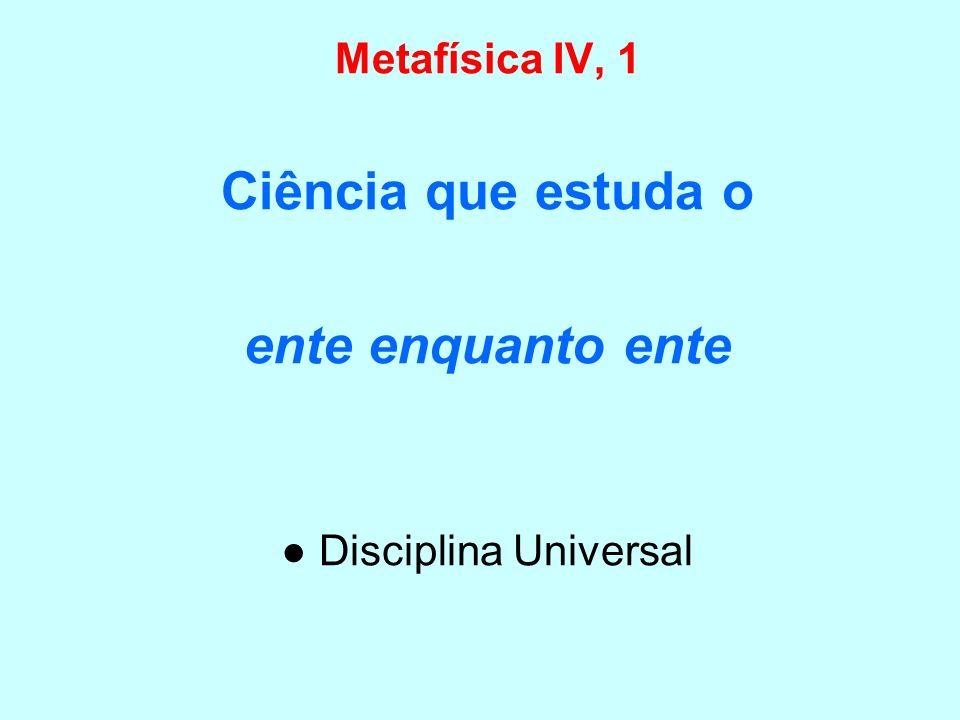 Metafísica IV, 1 Ciência que estuda o ente enquanto ente Disciplina Universal