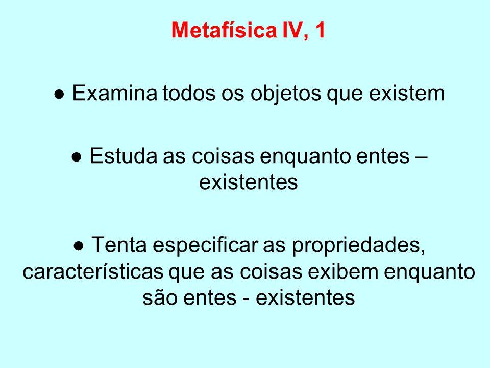 Metafísica IV, 1 Examina todos os objetos que existem Estuda as coisas enquanto entes – existentes Tenta especificar as propriedades, características