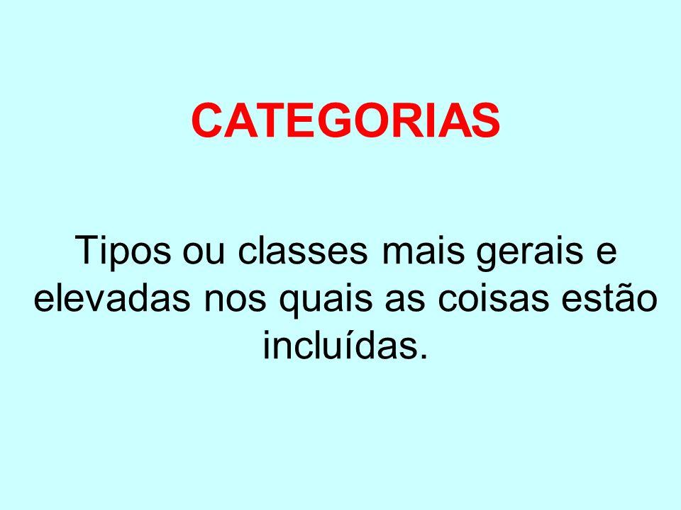 CATEGORIAS Tipos ou classes mais gerais e elevadas nos quais as coisas estão incluídas.