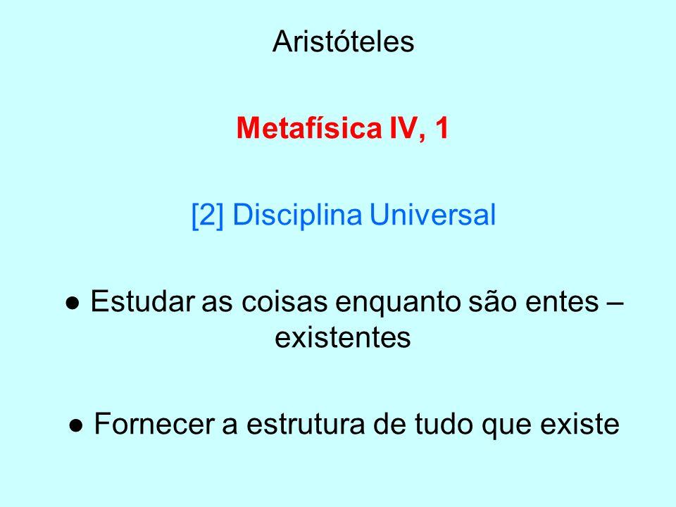 Aristóteles Metafísica IV, 1 [2] Disciplina Universal Estudar as coisas enquanto são entes – existentes Fornecer a estrutura de tudo que existe