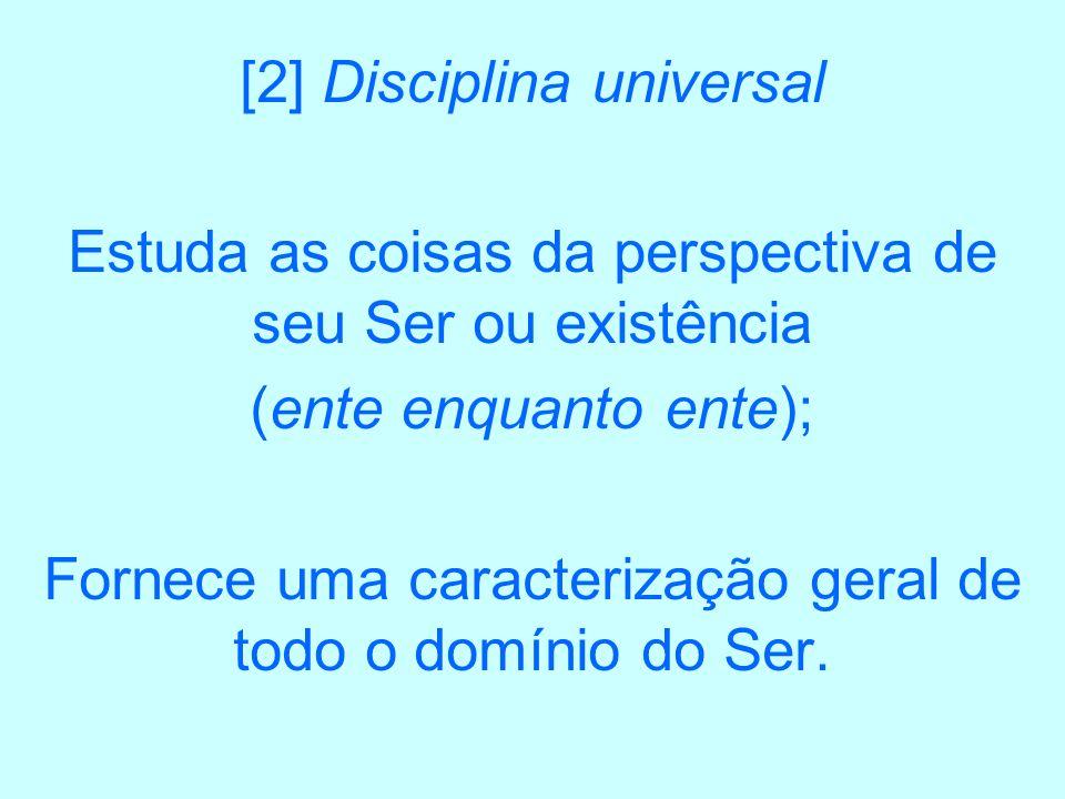 [2] Disciplina universal Estuda as coisas da perspectiva de seu Ser ou existência (ente enquanto ente); Fornece uma caracterização geral de todo o dom
