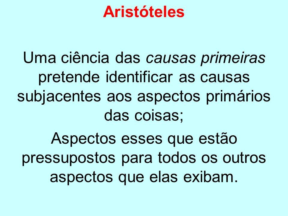 Aristóteles Uma ciência das causas primeiras pretende identificar as causas subjacentes aos aspectos primários das coisas; Aspectos esses que estão pr
