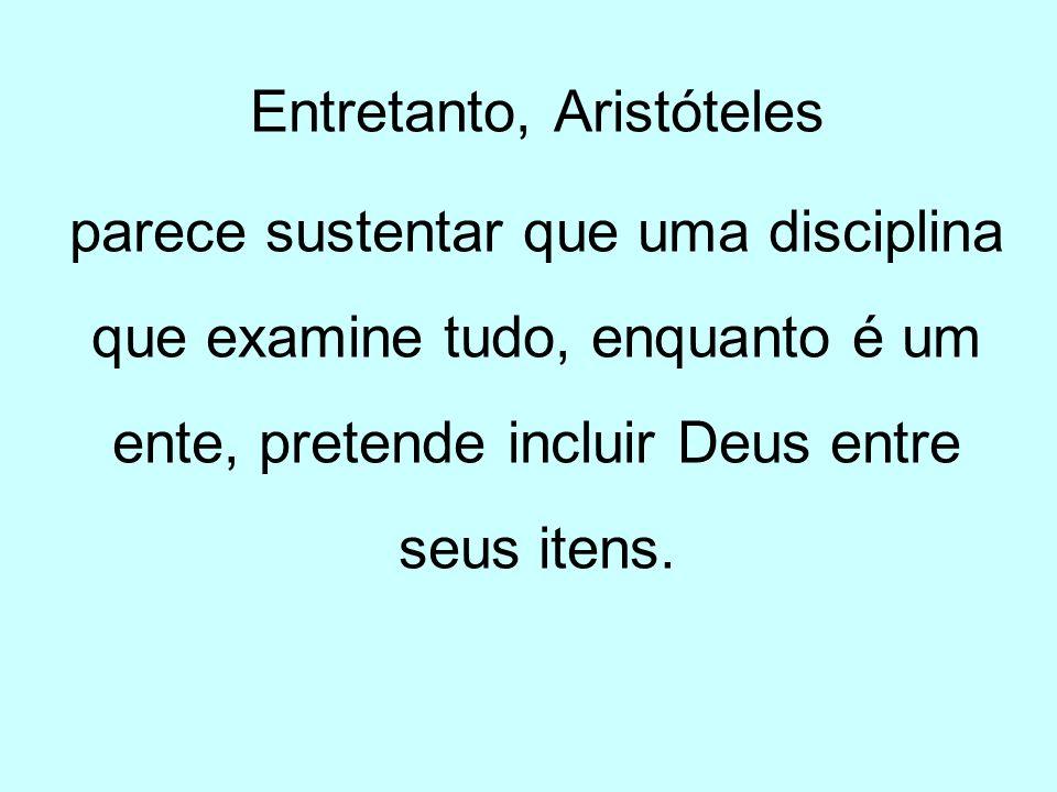 Entretanto, Aristóteles parece sustentar que uma disciplina que examine tudo, enquanto é um ente, pretende incluir Deus entre seus itens.
