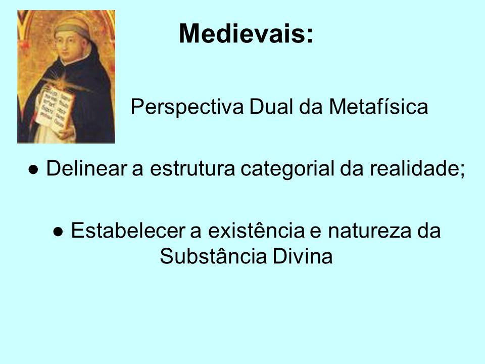 Medievais: Perspectiva Dual da Metafísica Delinear a estrutura categorial da realidade; Estabelecer a existência e natureza da Substância Divina
