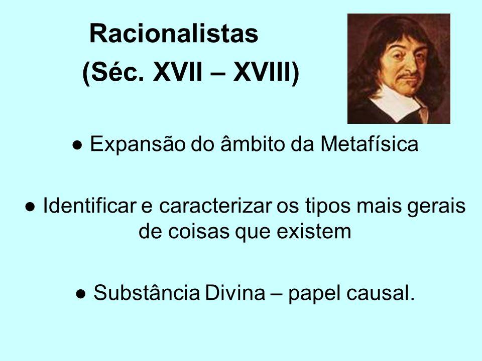 Racionalistas (Séc. XVII – XVIII) Expansão do âmbito da Metafísica Identificar e caracterizar os tipos mais gerais de coisas que existem Substância Di