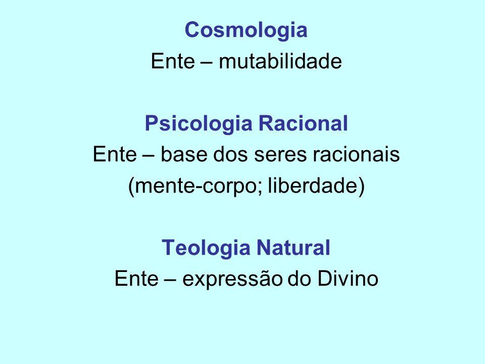 Cosmologia Ente – mutabilidade Psicologia Racional Ente – base dos seres racionais (mente-corpo; liberdade) Teologia Natural Ente – expressão do Divin