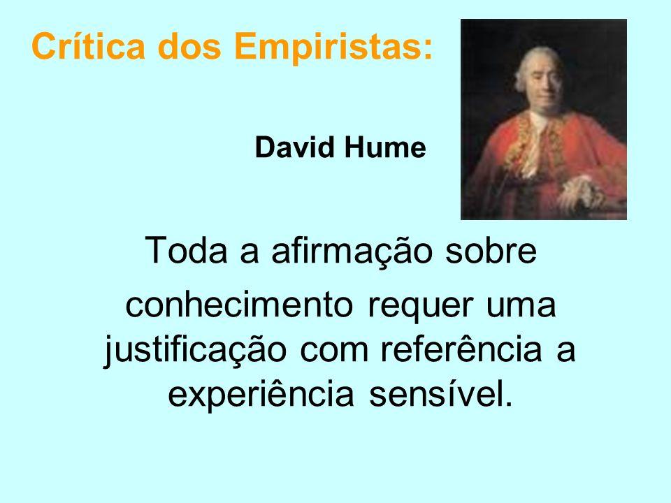 Crítica dos Empiristas: David Hume Toda a afirmação sobre conhecimento requer uma justificação com referência a experiência sensível.
