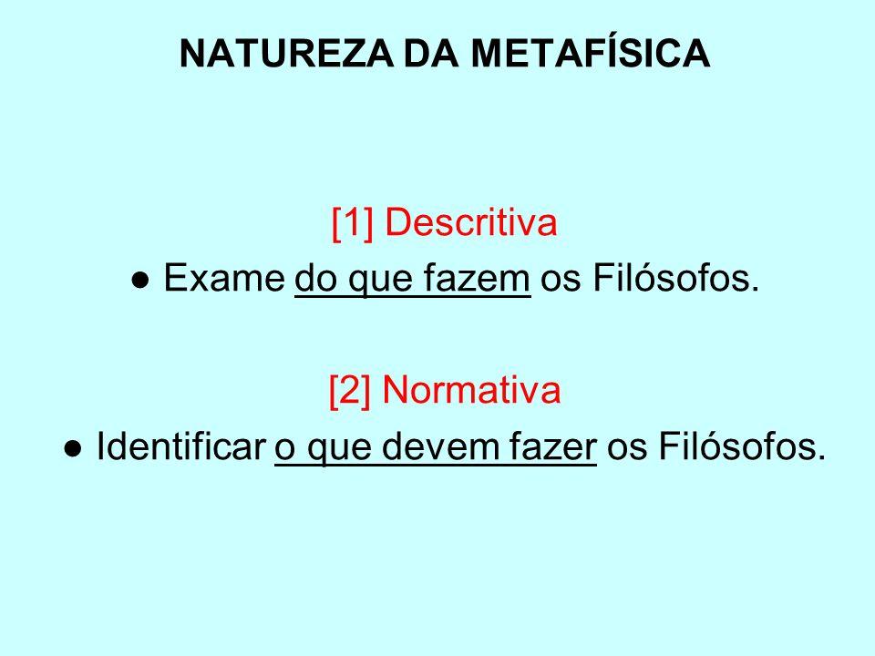 NATUREZA DA METAFÍSICA [1] Descritiva Exame do que fazem os Filósofos. [2] Normativa Identificar o que devem fazer os Filósofos.