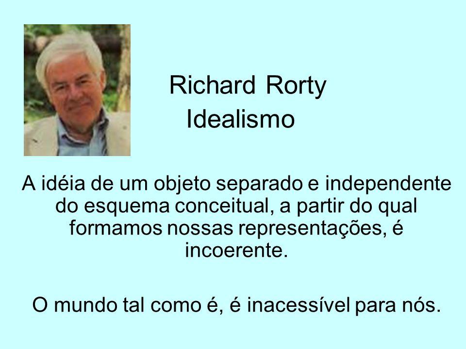 Richard Rorty Idealismo A idéia de um objeto separado e independente do esquema conceitual, a partir do qual formamos nossas representações, é incoere