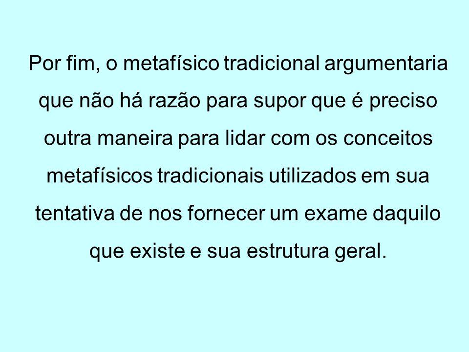 Por fim, o metafísico tradicional argumentaria que não há razão para supor que é preciso outra maneira para lidar com os conceitos metafísicos tradici