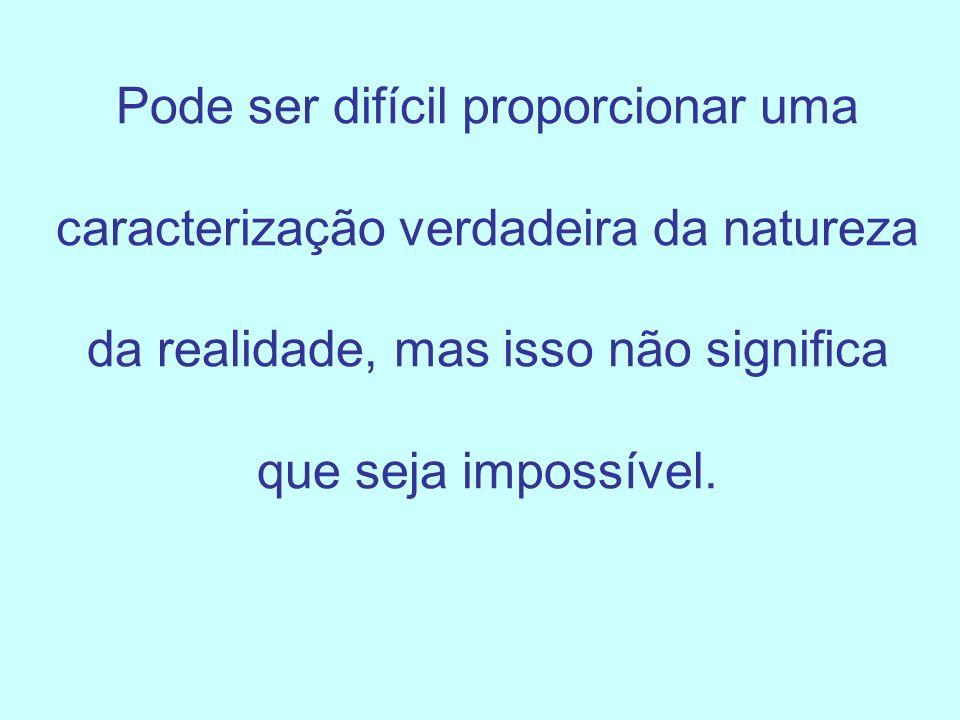 Pode ser difícil proporcionar uma caracterização verdadeira da natureza da realidade, mas isso não significa que seja impossível.