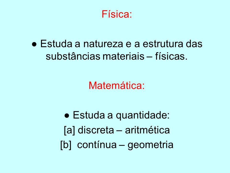 Física: Estuda a natureza e a estrutura das substâncias materiais – físicas. Matemática: Estuda a quantidade: [a] discreta – aritmética [b] contínua –
