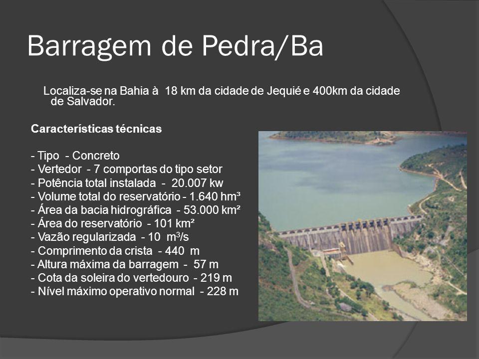 Barragem de Pedra/Ba Localiza-se na Bahia à 18 km da cidade de Jequié e 400km da cidade de Salvador. Características técnicas - Tipo - Concreto - Vert