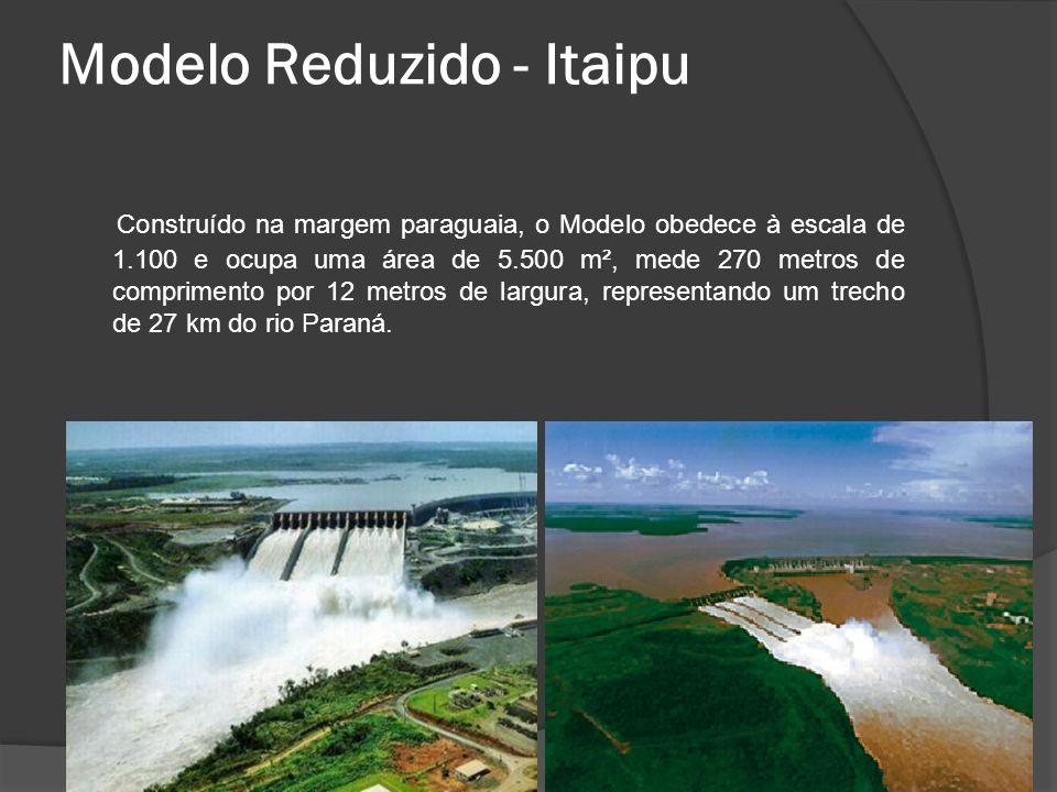Modelo Reduzido - Itaipu Construído na margem paraguaia, o Modelo obedece à escala de 1.100 e ocupa uma área de 5.500 m², mede 270 metros de comprimen