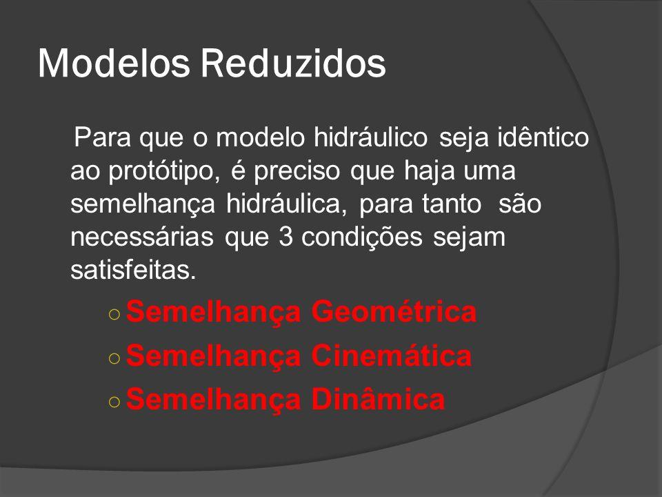 Modelos Reduzidos Para que o modelo hidráulico seja idêntico ao protótipo, é preciso que haja uma semelhança hidráulica, para tanto são necessárias qu