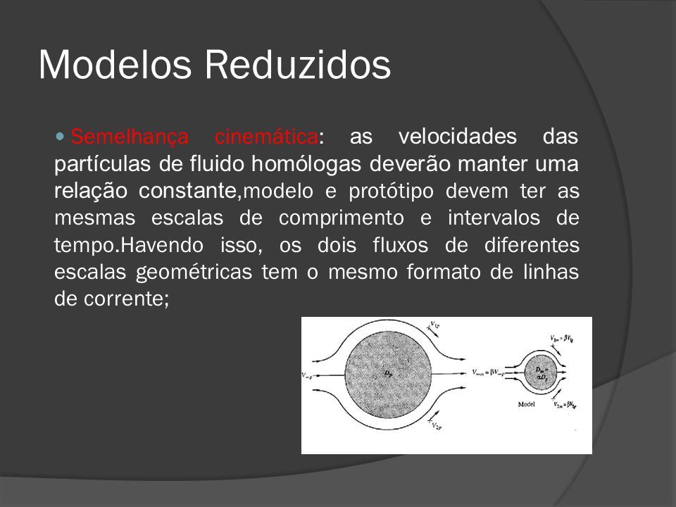 Modelos Reduzidos Semelhança cinemática: as velocidades das partículas de fluido homólogas deverão manter uma relação constante, modelo e protótipo de