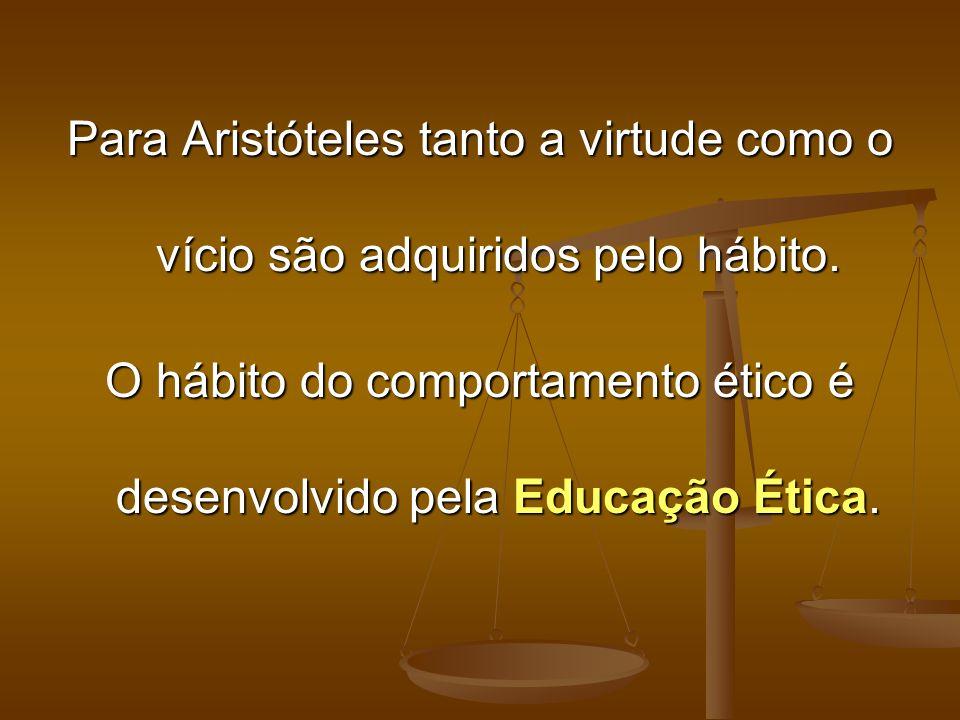 Para Aristóteles tanto a virtude como o vício são adquiridos pelo hábito. O hábito do comportamento ético é desenvolvido pela Educação Ética.