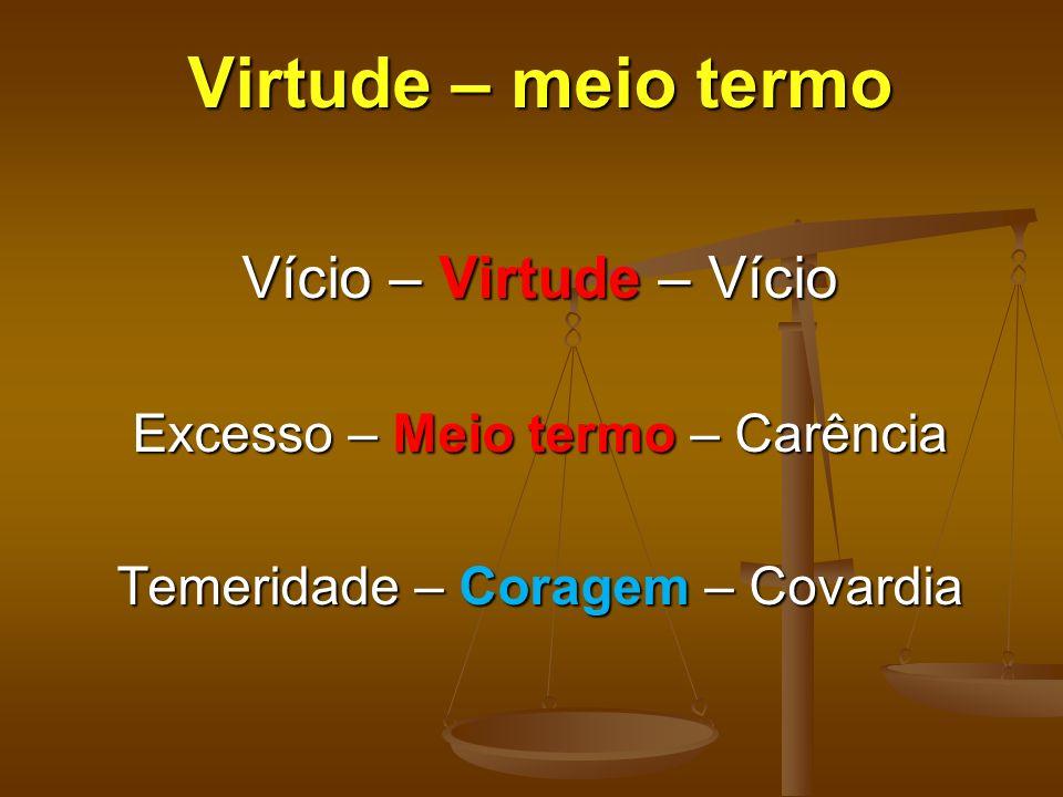 Virtude – meio termo Vício – Virtude – Vício Excesso – Meio termo – Carência Temeridade – Coragem – Covardia
