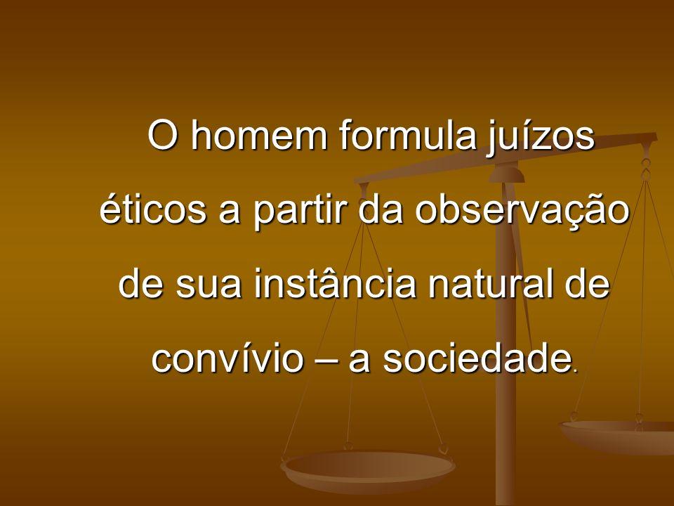 O homem formula juízos éticos a partir da observação de sua instância natural de convívio – a sociedade. O homem formula juízos éticos a partir da obs