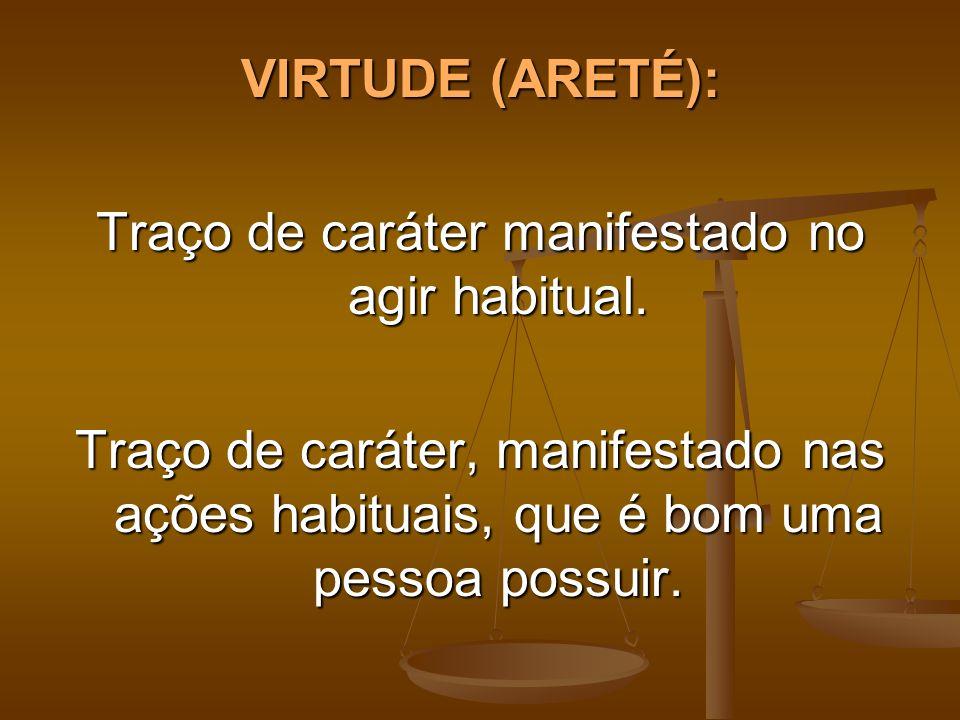 VIRTUDE (ARETÉ): Traço de caráter manifestado no agir habitual. Traço de caráter, manifestado nas ações habituais, que é bom uma pessoa possuir.