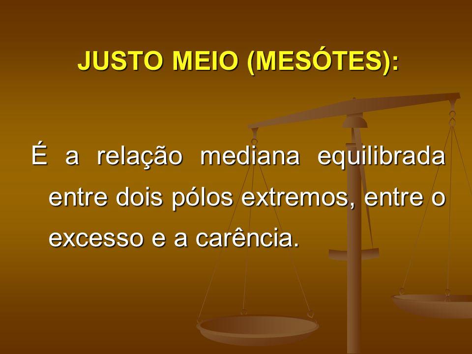 JUSTO MEIO (MESÓTES): É a relação mediana equilibrada entre dois pólos extremos, entre o excesso e a carência.