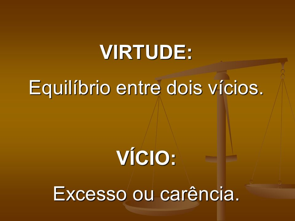 VIRTUDE: Equilíbrio entre dois vícios. VÍCIO: Excesso ou carência.
