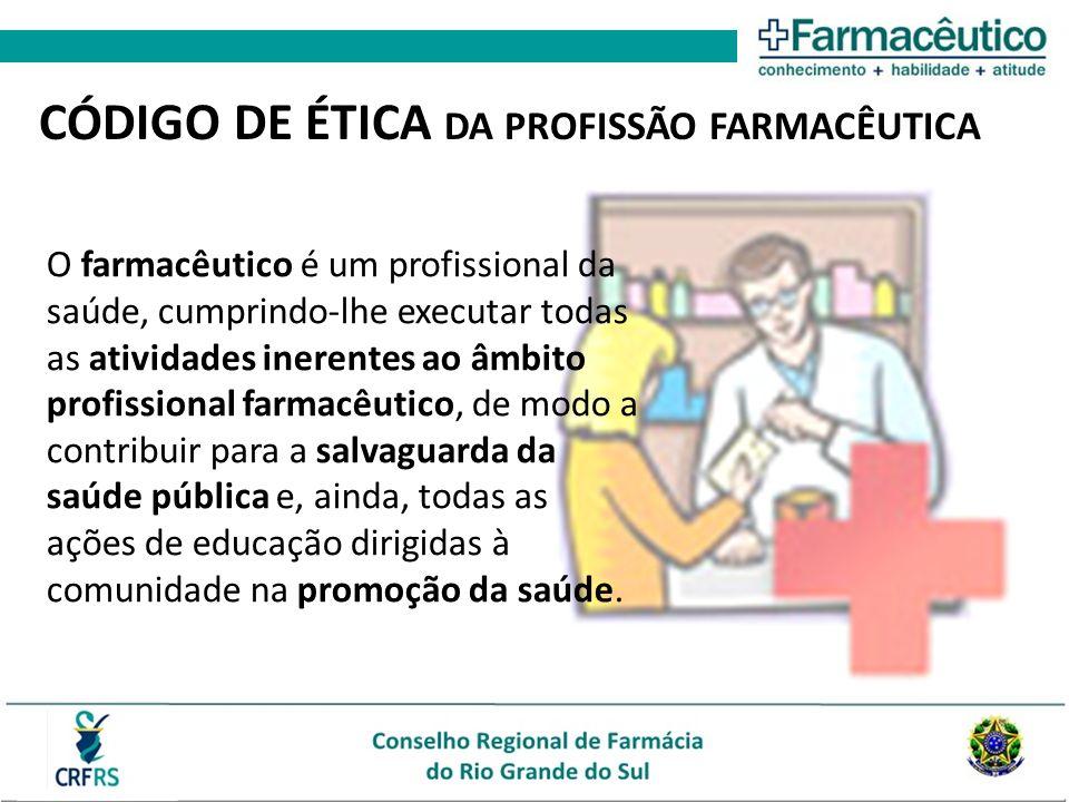 CÓDIGO DE ÉTICA DA PROFISSÃO FARMACÊUTICA O farmacêutico é um profissional da saúde, cumprindo-lhe executar todas as atividades inerentes ao âmbito pr