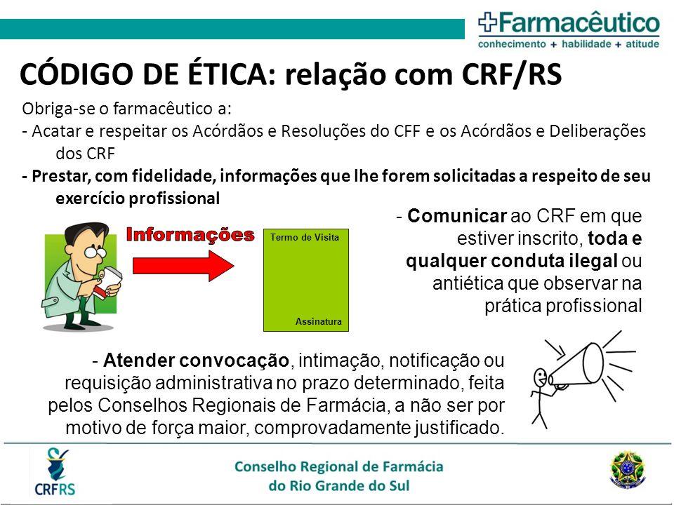 Obriga-se o farmacêutico a: - Acatar e respeitar os Acórdãos e Resoluções do CFF e os Acórdãos e Deliberações dos CRF - Prestar, com fidelidade, informações que lhe forem solicitadas a respeito de seu exercício profissional Termo de Visita Assinatura CÓDIGO DE ÉTICA: relação com CRF/RS - Atender convocação, intimação, notificação ou requisição administrativa no prazo determinado, feita pelos Conselhos Regionais de Farmácia, a não ser por motivo de força maior, comprovadamente justificado.